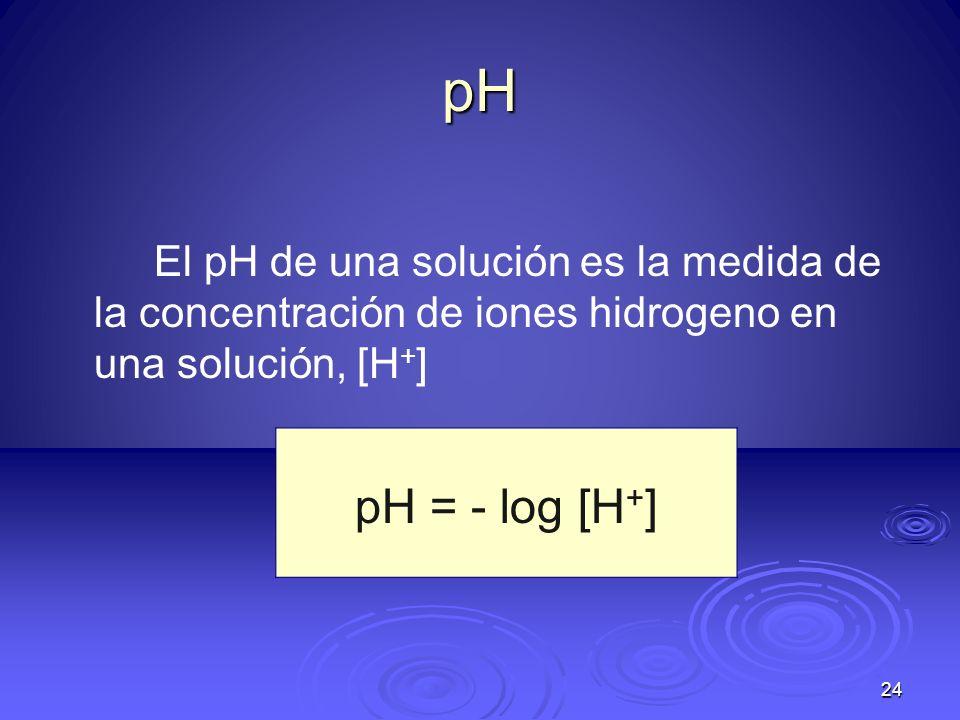 pHEl pH de una solución es la medida de la concentración de iones hidrogeno en una solución, [H+] pH = - log [H+]